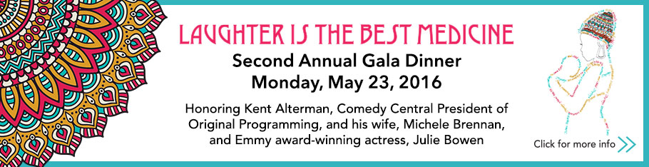 Laughter is the Best Medicine Second Annual Gala Dinner Monday May 23, 2016 Honoring Kent Alterman, Comedy Central President of Original Programming, and his wife Michele Brennan, and Emmy award-winning actress Julie Bowen