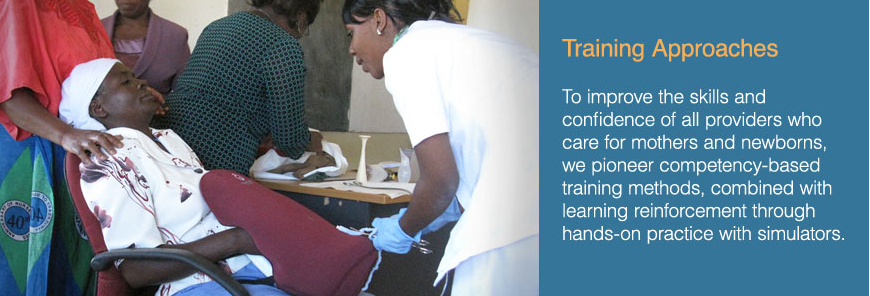 Training Approaches. To improve the skills and confidence of all providers who care for mothers and newborns, we pioneer competency-based training methods, combined with learning reinforcement through hands-on practice with simulators.