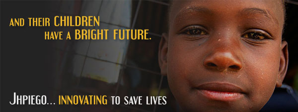 And their Children Have a Bright Future Jhpiego - Innovating to Save Lives