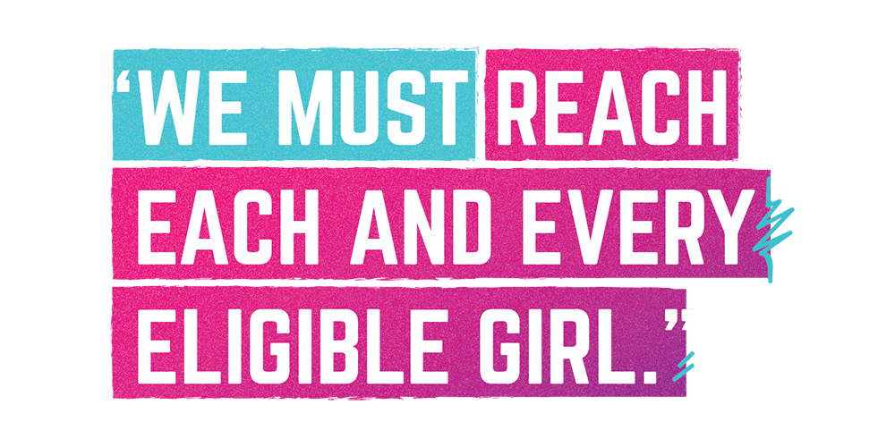 """We must reach each and every eligible girl."""